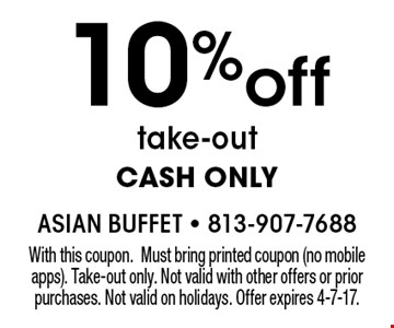 10% off take-out. CASH ONLY. With this coupon. Must bring printed coupon (no mobile apps). Take-out only. Not valid with other offers or prior purchases. Not valid on holidays. Offer expires 4-7-17.