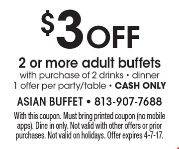 $3 OFF 2 or more adult buffets with purchase of 2 drinks - dinner. 1 offer per party/table - CASH ONLY. With this coupon. Must bring printed coupon (no mobile apps). Dine in only. Not valid with other offers or prior purchases. Not valid on holidays. Offer expires 4-7-17.