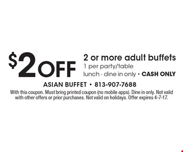$2 OFF 2 or more adult buffets, 1 per party/table lunch - dine in only - CASH ONLY. With this coupon. Must bring printed coupon (no mobile apps). Dine in only. Not valid with other offers or prior purchases. Not valid on holidays. Offer expires 4-7-17.