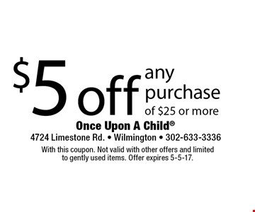 $5 off any purchase of $25 or more. With this coupon. Not valid with other offers and limited to gently used items. Offer expires 5-5-17.