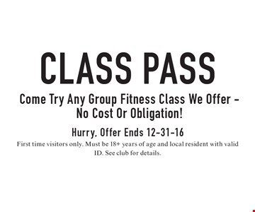 Class Pass Come Try Any Group Fitness Class We Offer - No Cost Or Obligation! Hurry, Offer Ends 12-31-16. First time visitors only. Must be 18+ years of age and local resident with valid ID. See club for details.