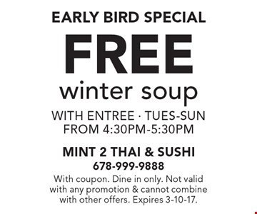 Early Bird Special Free winter soup with entree - tues-sun from 4:30pm-5:30pm. With coupon. Dine in only. Not valid with any promotion & cannot combine with other offers. Expires 3-10-17.