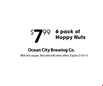 $7.99 6 pack of Hoppy Nuts. With this coupon. Not valid with other offers. Expires 3-24-17.