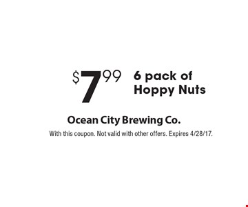 $7.99 6 pack of Hoppy Nuts. With this coupon. Not valid with other offers. Expires 4/28/17.