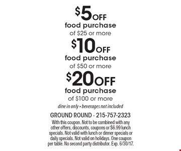 $20 Off food purchase of $100 or more, dine in only - beverages not included. $10 Off food purchase of $50 or more, dine in only - beverages not included. $5 Off food purchase of $25 or more, dine in only - beverages not included. With this coupon. Not to be combined with any other offers, discounts, coupons or $6.99 lunch specials. Not valid with lunch or dinner specials or daily specials. Not valid on holidays. One coupon per table. No second party distributor. Exp. 6/30/17.