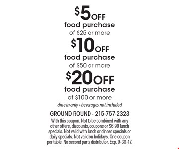 $20 Off food purchase of $100 or more dine in only - beverages not included. $10 Off food purchase of $50 or more dine in only - beverages not included. $5 Off food purchase of $25 or more dine in only - beverages not included. With this coupon. Not to be combined with any other offers, discounts, coupons or $6.99 lunch specials. Not valid with lunch or dinner specials or daily specials. Not valid on holidays. One coupon per table. No second party distributor. Exp. 9-30-17.
