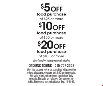 $20 Off food purchase of $100 or more. Dine in only - beverages not included. $10 Off food purchase of $50 or more. Dine in only - beverages not included. $5 Off food purchase of $25 or more. Dine in only - beverages not included. With this coupon. Not to be combined with any other offers, discounts, coupons or $6.99 lunch specials. Not valid with lunch or dinner specials or daily specials. Not valid on holidays. One coupon per table. No second party distributor. Exp. 12-31-17.