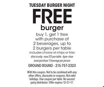 Tuesday Burger Night Free burger. Buy 1, get 1 free with purchase of 2 beverages, up to 2 burgers per table. Includes choice of chips or fries. Dine in only - max $15 per table - 4pm-close. Must purchase 1 beverage per person. With this coupon. Not to be combined with any other offers, discounts or coupons. Not valid holidays. One coupon per table. No second party distributor. Offer expires 12-31-17.