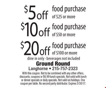 $5 off food purchase of $25 or more. $10 off food purchase of $50 or more. $20 off food purchase of $100 or more. dine in only - beverages not included. With this coupon. Not to be combined with any other offers, discounts, coupons or $6.99 lunch specials. Not valid with lunch or dinner specials or daily specials. Not valid on holidays. One coupon per table. No second party distributor. Expires 3/30/17.