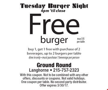 Free burger. Buy 1, get 1 free with purchase of 2 beverages, up to 2 burgers per table. Tuesday Burger Night 4pm 'til close. Dine in only - must purchase 1 beverage per person. With this coupon. Not to be combined with any other offers, discounts or coupons. Not valid holidays. One coupon per table. No second party distributor. Offer expires 3/30/17.