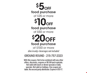 $5 Off food purchase of $25 or more OR $10 Off food purchase of $50 or more OR $20 Off food purchase of $100 or more. Dine in only. Beverages not included. With this coupon. Not to be combined with any other offers, discounts, coupons or $6.99 lunch specials. Not valid with lunch or dinner specials or daily specials. Not valid on holidays. One coupon per table. No second party distributor. Expires 4/30/17.