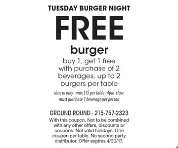 Tuesday Burger Night: Free burger. buy 1, get 1 free with purchase of 2 beverages. up to 2 burgers per table. dine in only - max $15 per table - 4pm-close, must purchase 1 beverage per person. With this coupon. Not to be combined with any other offers, discounts or coupons. Not valid holidays. One coupon per table. No second party distributor. Offer expires 4/30/17.