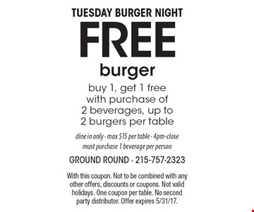 Tuesday Burger Night Free burger. Buy 1, get 1 free with purchase of 2 beverages, up to 2 burgers per table, dine in only - max $15 per table - 4pm-close. Must purchase 1 beverage per person. With this coupon. Not to be combined with any other offers, discounts or coupons. Not valid holidays. One coupon per table. No second party distributor. Offer expires 5/31/17.