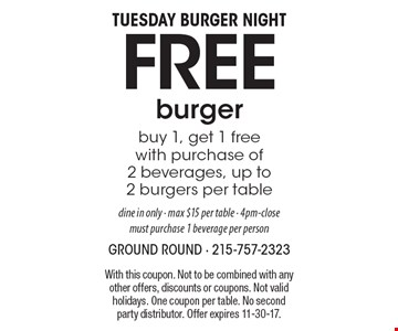 Tuesday Burger Night. Free burger. Buy 1, get 1 free with purchase of 2 beverages, up to 2 burgers per table. Dine in only. Max $15 per table. 4pm-close. Must purchase 1 beverage per person. With this coupon. Not to be combined with any other offers, discounts or coupons. Not valid holidays. One coupon per table. No second party distributor. Offer expires 11-30-17.