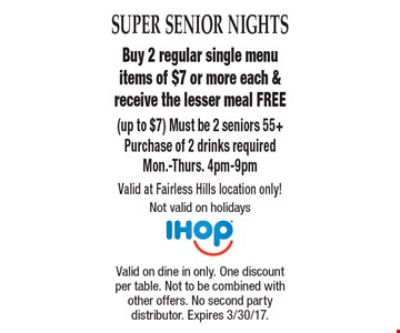 Super Senior Nights Free Meal. Buy 2 regular single menu items of $7 or more each & receive the lesser meal FREE (up to $7) Must be 2 seniors 55+Purchase of 2 drinks requiredMon.-Thurs. 4pm-9pm. Valid at Fairless Hills location only! Not valid on holidays . Valid on dine in only. One discount per table. Not to be combined with other offers. No second party distributor. Expires 3/30/17.