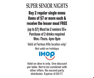 Super Senior Nights Free Meal Buy 2 regular single menu items of $7 or more each & receive the lesser meal FREE (up to $7) Must be 2 seniors 55+ Purchase of 2 drinks required. Mon.-Thurs. 4pm-9pm Valid at Fairless Hills location only! Not valid on holidays. Valid on dine in only. One discount per table. Not to be combined with other offers. No second party distributor. Expires 4/30/17.