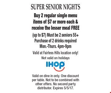 Super Senior Nights. Free Meal. Buy 2 regular single menu items of $7 or more each & receive the lesser meal FREE (up to $7) Must be 2 seniors 55+. Purchase of 2 drinks required. Mon.-Thurs. 4pm-9pm Valid at Fairless Hills location only! Not valid on holidays. Valid on dine in only. One discount per table. Not to be combined with other offers. No second party distributor. Expires 5/5/17.