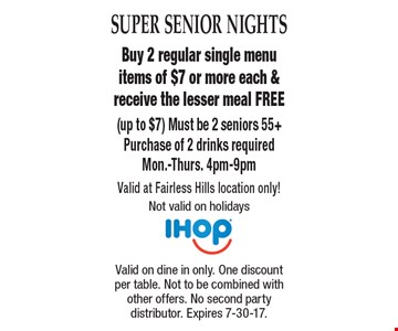 Super Senior Nights Free Meal Buy 2 regular single menu items of $7 or more each & receive the lesser meal FREE (up to $7) Must be 2 seniors 55+Purchase of 2 drinks requiredMon.-Thurs. 4pm-9pm Valid at Fairless Hills location only! Not valid on holidays . Valid on dine in only. One discount per table. Not to be combined with other offers. No second party distributor. Expires 7-30-17.