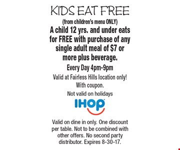 Kids Eat Free. Free Kid's Meal (from children's menu ONLY) A child 12 yrs. and under eats for FREE with purchase of any single adult meal of $7 or more plus beverage. Every Day 4pm-9pm. Valid at Fairless Hills location only! With coupon. Not valid on holidays. Valid on dine in only. One discount per table. Not to be combined with other offers. No second party distributor. Expires 8-30-17.