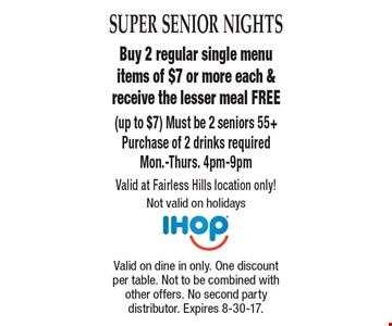 Super Senior Nights Free Meal Buy 2 regular single menu items of $7 or more each & receive the lesser meal FREE (up to $7) Must be 2 seniors 55+Purchase of 2 drinks requiredMon.-Thurs. 4pm-9pm Valid at Fairless Hills location only! Not valid on holidays . Valid on dine in only. One discount per table. Not to be combined with other offers. No second party distributor. Expires 8-30-17.