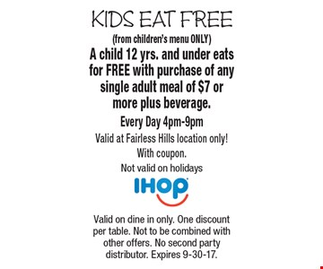 Kids Eat Free. Free Kid's Meal (from children's menu ONLY). A child 12 yrs. and under eats for FREE with purchase of any single adult meal of $7 or more plus beverage. Every Day 4pm-9pm. Valid at Fairless Hills location only! With coupon. Not valid on holidays. Valid on dine in only. One discount per table. Not to be combined with other offers. No second party distributor. Expires 9-30-17.