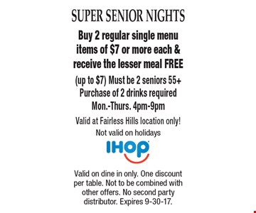Super Senior Nights. Free Meal. Buy 2 regular single menu items of $7 or more each & receive the lesser meal FREE (up to $7). Must be 2 seniors 55+. Purchase of 2 drinks required. Mon.-Thurs. 4pm-9pm. Valid at Fairless Hills location only! Not valid on holidays. Valid on dine in only. One discount per table. Not to be combined with other offers. No second party distributor. Expires 9-30-17.