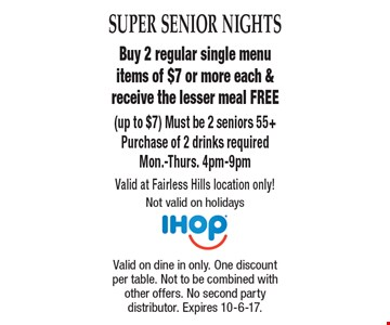 Super Senior Nights Free Meal Buy 2 regular single menu items of $7 or more each & receive the lesser meal FREE (up to $7) Must be 2 seniors 55+Purchase of 2 drinks requiredMon.-Thurs. 4pm-9pm Valid at Fairless Hills location only! Not valid on holidays . Valid on dine in only. One discount per table. Not to be combined with other offers. No second party distributor. Expires 10-6-17.