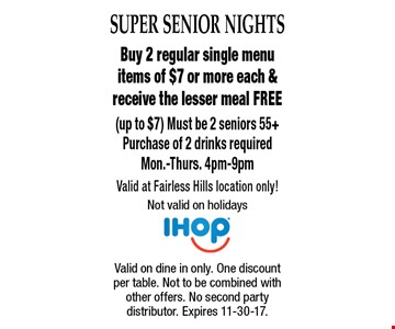 Super Senior Nights - Free Meal. Buy 2 regular single menu items of $7 or more each & receive the lesser meal FREE (up to $7). Must be 2 seniors 55+. Purchase of 2 drinks required. Mon.-Thurs. 4pm-9pm. Valid at Fairless Hills location only! Not valid on holidays. Valid on dine in only. One discount per table. Not to be combined with other offers. No second party distributor. Expires 11-30-17.