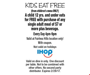 KIDS EAT FREE - Free Kid's Meal (from children's menu ONLY) A child 12 yrs. and under eats for FREE with purchase of any single adult meal of $7 or more plus beverage. Every Day 4pm-9pm Valid at Fairless Hills location only! With coupon. Not valid on holidays. Valid on dine in only. One discount per table. Not to be combined with other offers. No second party distributor. Expires 2/28/17.