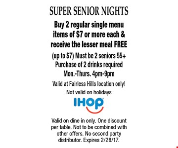 SUPER SENIOR NIGHTS Free Meal. Buy 2 regular single menu items of $7 or more each & receive the lesser meal FREE (up to $7) Must be 2 seniors 55+Purchase of 2 drinks required. Mon.-Thurs. 4pm-9pm Valid at Fairless Hills location only! Not valid on holidays . Valid on dine in only. One discount per table. Not to be combined with other offers. No second party distributor. Expires 2/28/17.