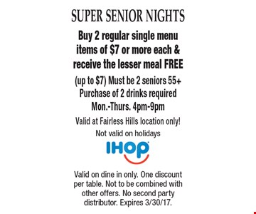Super Senior Nights. Free Meal. Buy 2 regular single menu items of $7 or more each & receive the lesser meal FREE (up to $7). Must be 2 seniors 55+. Purchase of 2 drinks required. Mon.-Thurs. 4pm-9pm. Valid at Fairless Hills location only! Not valid on holidays . Valid on dine in only. One discount per table. Not to be combined with other offers. No second party distributor. Expires 3/30/17.
