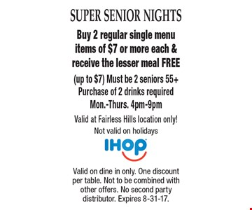 Super Senior Nights Free Meal Buy 2 regular single menu items of $7 or more each & receive the lesser meal FREE (up to $7) Must be 2 seniors 55+Purchase of 2 drinks required. Mon.-Thurs. 4pm-9pm. Valid at Fairless Hills location only! Not valid on holidays. Valid on dine in only. One discount per table. Not to be combined with other offers. No second party distributor. Expires 8-31-17.