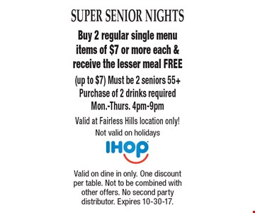 Super Senior Nights Free Meal Buy 2 regular single menu items of $7 or more each & receive the lesser meal FREE (up to $7) Must be 2 seniors 55+Purchase of 2 drinks requiredMon.-Thurs. 4pm-9pm Valid at Fairless Hills location only! Not valid on holidays . Valid on dine in only. One discount per table. Not to be combined with other offers. No second party distributor. Expires 10-30-17.