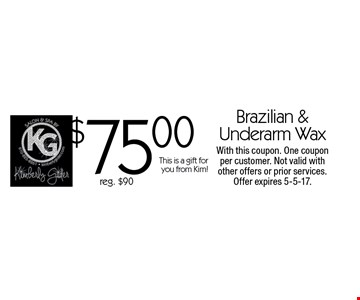 $75.00 Brazilian & Underarm Wax reg. $90This is a gift for you from Kim! . With this coupon. One coupon per customer. Not valid with other offers or prior services. Offer expires 5-5-17.