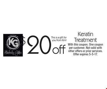 $20 off Keratin Treatment. This is a gift for you from Kim! With this coupon. One coupon per customer. Not valid with other offers or prior services. Offer expires 5-5-17.
