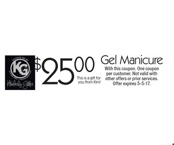 $25.00 Gel Manicure. This is a gift for you from Kim! With this coupon. One coupon per customer. Not valid with other offers or prior services. Offer expires 5-5-17.