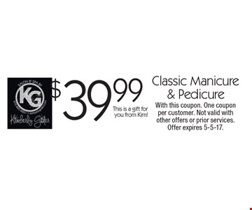 $39.99 Classic Manicure & Pedicure. This is a gift for you from Kim! With this coupon. One coupon per customer. Not valid with other offers or prior services. Offer expires 5-5-17.