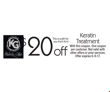 $20 off Keratin treatment. This is a gift for you from Kim! With this coupon. One coupon per customer. Not valid with other offers or prior services. Offer expires 6-9-17.