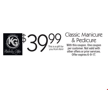 $39.99 classic manicure & pedicure. This is a gift for you from Kim! With this coupon. One coupon per customer. Not valid with other offers or prior services. Offer expires 6-9-17.