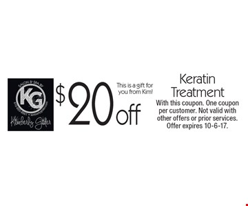 $20 off Keratin Treatment. This is a gift for you from Kim! With this coupon. One coupon per customer. Not valid with other offers or prior services. Offer expires 10-6-17.