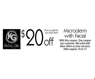 $20 off Microderm with Facial. This is a gift for you from Kim! With this coupon. One coupon per customer. Not valid with other offers or prior services. Offer expires 10-6-17.