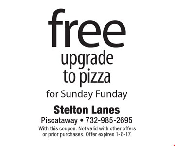 Free upgrade to pizza for Sunday Funday. With this coupon. Not valid with other offers or prior purchases. Offer expires 1-6-17.