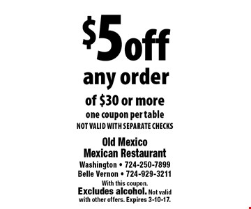 $5 off any order of $30 or more. one coupon per table. NOT VALID WITH SEPARATE CHECKS. With this coupon. Excludes alcohol. Not validwith other offers. Expires 3-10-17.
