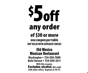 $5 off any order of $30 or more. one coupon per table. NOT VALID WITH SEPARATE CHECKS. With this coupon.Excludes alcohol. Not validwith other offers. Expires 3-10-17.
