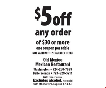 $5 off any order of $30 or more, one coupon per table. NOT VALID WITH SEPARATE CHECKS. With this coupon. Excludes alcohol. Not validwith other offers. Expires 4-14-17.