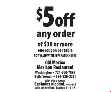 $5 off any order of $30 or more. One coupon per table. Not valid with separate checks. With this coupon. Excludes alcohol. Not valid with other offers. Expires 5-19-17.