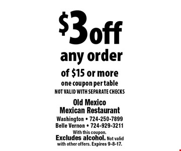 $3off any order of $15 or moreone coupon per tableNOT VALID WITH SEPARATE CHECKS. With this coupon.Excludes alcohol. Not valid