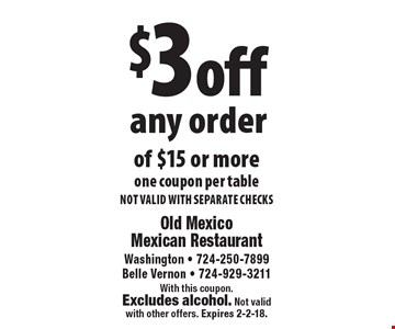 $3 off any order of $15 or more. One coupon per table. NOT VALID WITH SEPARATE CHECKS. With this coupon. Excludes alcohol. Not valid