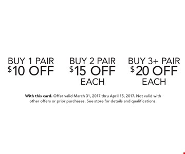 buy 1 pair $10 off OR buy 2 pair $15 off each OR buy 3+ pair $20 off each. With this card. Offer valid March 31, 2017 thru April 15, 2017. Not valid with other offers or prior purchases. See store for details and qualifications.