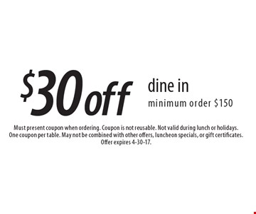 $30 off dine in, minimum order $150. Must present coupon when ordering. Coupon is not reusable. Not valid during lunch or holidays. One coupon per table. May not be combined with other offers, luncheon specials, or gift certificates. Offer expires 4-30-17.